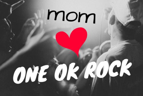 お母さんがONE OK ROCK(ワンオクロック)にはまっている
